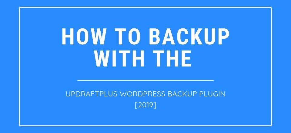 How to backup with the UpdraftPlus WordPress Backup Plugin [2019]